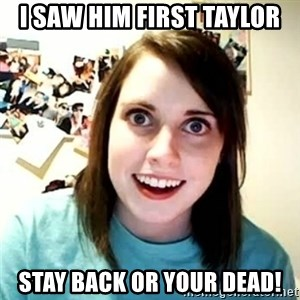 overly attached girl - I saw him first taylor Stay back or your dead!
