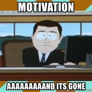 And it's gone - motivation aaaaaaaaand its gone