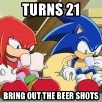 sonic - Turns 21 Bring out the beer shots