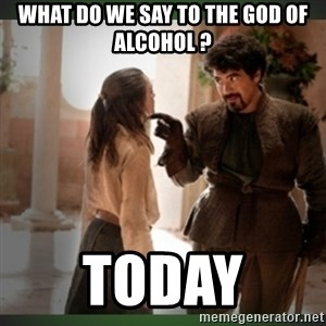 What do we say to the god of death ?  - What do we say to the god of alcohol ? Today
