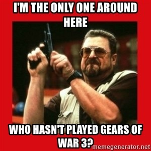 Angry Walter With Gun - I'M THE ONLY ONE AROUND HERE WHO hASN't PLAYED GEARS OF WAR 3?