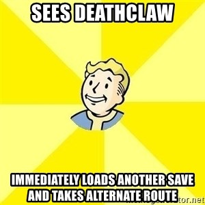 Vaultboy - sees deathclaw IMMEDIATELY loads another save and takes alternate route