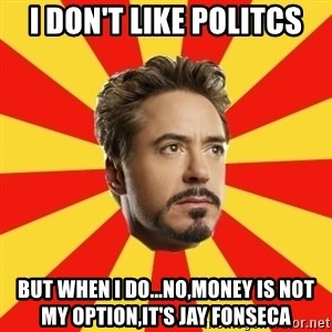 Leave it to Iron Man - i don't like politcs but when i do...no,money is not my option,it's jay fonseca