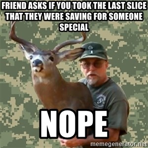 Chuck Testa Nope - friend asks if you took the last slice that they were saving for someone special nope