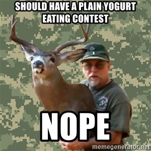 Chuck Testa Nope - should have a plain yogurt eating contest nope