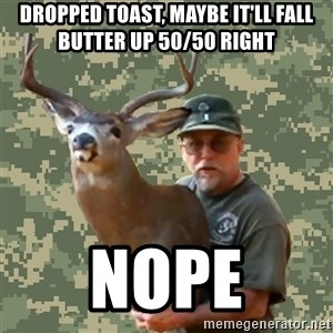 Chuck Testa Nope - dropped toast, maybe it'll fall butter up 50/50 right nope