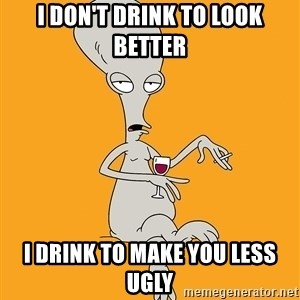Evil Roger - i don't drink to look better i drink to make you less ugly