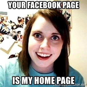 Clingy Girlfriend - your facebook page  is my home page