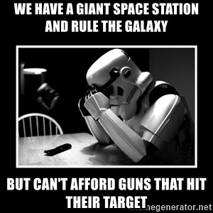 Sad Trooper - we have a giant space station and rule the galaxy but can't afford guns that hit their target