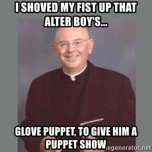 The Non-Molesting Priest - I shoved my fist up that alter boy's... glove puppet, to give him a puppet show