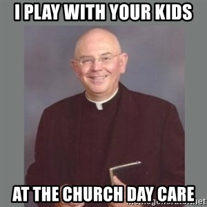 The Non-Molesting Priest - i play with your kids  at the church day care