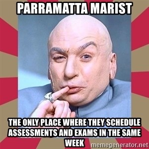 Dr. Evil - parramatta marist the only place where they schedule assessments and exams in the same week