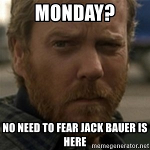 Jack Bauer - MONDAY? NO NEED TO FEAR JACK BAUER IS HERE