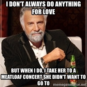 The Most Interesting Man In The World - I don't always do anything for love but when I do, I take her to a meatloaf concert she didn't want to go to