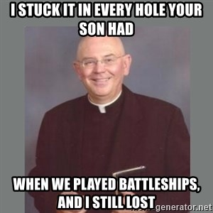 The Non-Molesting Priest - i stuck it in every hole your son had when we played battleships, and i still lost
