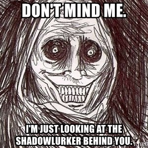 Shadowlurker - Don't mind me. I'm just looking at the shadowlurker behind you.