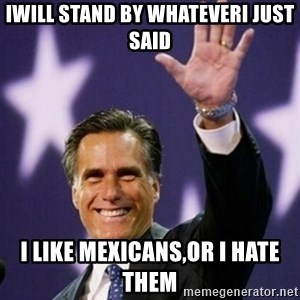 Mitt Romney - Iwill stand by whateverI just said I like mexicans,or I hate them