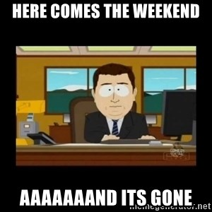 poof it's gone guy - Here comes the weekend aaaaaaand its gone