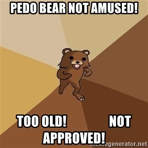 Pedo Bear From Beyond - pedo bear not AMUSED! TOO OLD!                 not approved!