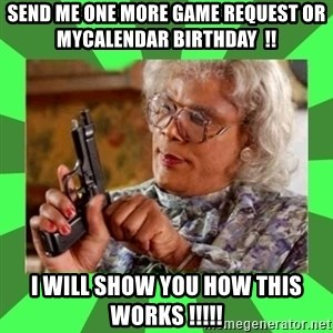 Madea - Send me one more game request or MYCALENDAR BIRTHDAY  !! I WILL SHOW YOU HOW THIS WORKS !!!!!
