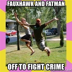 Oreo and SpdKilz - fauxhawk and fatman off to fight crime