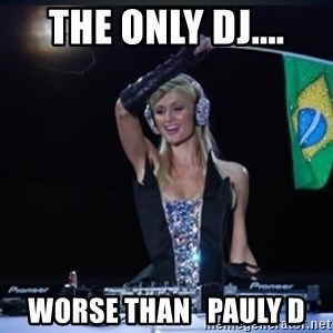 paris hilton dj - The only dj.... worse than   Pauly D