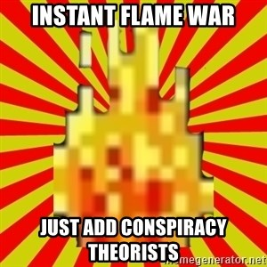 Instant Flame War - Instant flame war just add conspiracy theorists