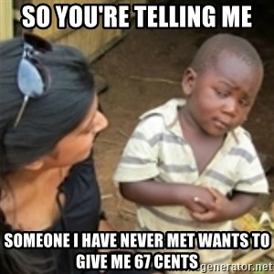 Skeptical african kid  - So yoU're telling me  someone i have never met wants tO give me 67 centS