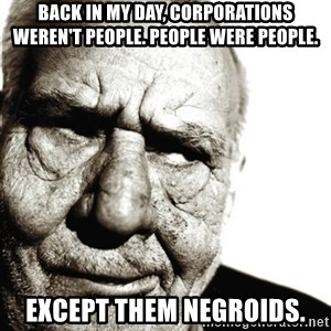 Back In My Day - Back In my Day, Corporations Weren't People. People Were People. Except them Negroids.