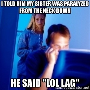 "Internet Husband - i told him my sister was PARALYZED from the neck down he said ""lol lag"""
