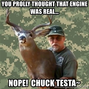 Chuck Testa Nope - YOU prolly thought that engine was real... nope!  Chuck Testa~