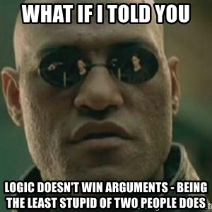 Nikko Morpheus - what if i told you logic doesn't win arguments - being the least stupid of two people does