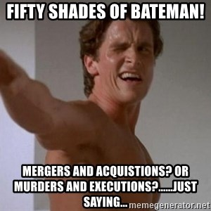 Patrick Bateman - Fifty Shades of bateman!  mergers and acquistions? or murders and executions?......Just saying...