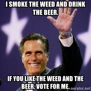 Mitt Romney - I smoke the Weed and Drink the beer. If You Like the weed and The beer, vote for me.