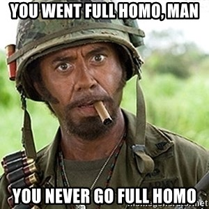 You Just went Full Retard - You went full homo, man You never go full homo