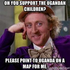 Willy Wonka - oh you support the ugandan children? Please point to uganda on a map for me.
