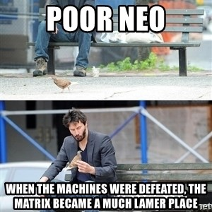 Sad Keanu - Poor neo when the machines were defeated, the matrix became a much lamer place