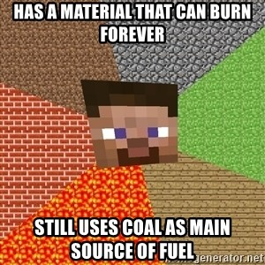 Minecraft Guy - has a MATERIAL that can burn forever still uses coal as main source of fuel