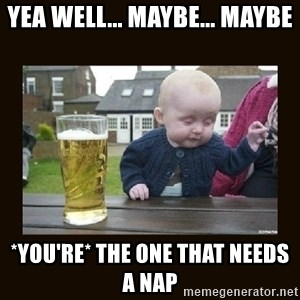 drinking baby - yea well... maybe... maybe *you're* the one that needs a nap
