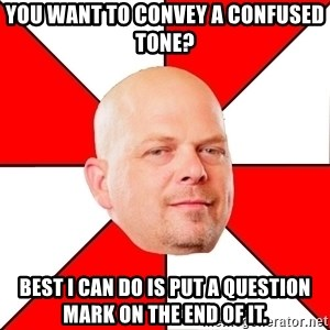 Pawn Stars - You want to convey a confused tone? Best I can do is put a question mark on the end of it.