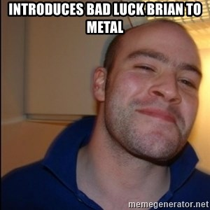 Good Guy Greg - Non Smoker - Introduces Bad Luck brian to metal