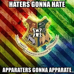 Typical Potterhead - haters gonna hate apparaters gonna apparate