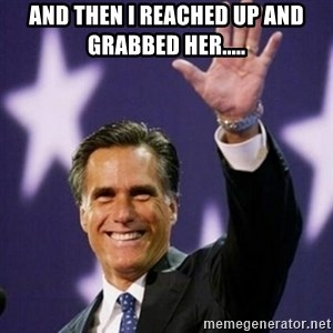 Mitt Romney - And then I reached up and grabbed her.....