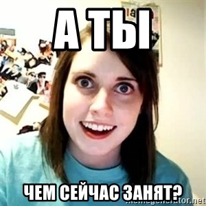 Overly Attached Girlfriend 2 - а ты  чем сейчас занят?