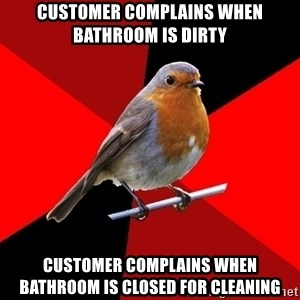 Retail Robin - customer complains when bathroom is dirty customer complains when bathroom is closed for cleaning