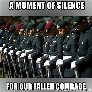 Moment Of Silence -  a moment of silence for our fallen comrade