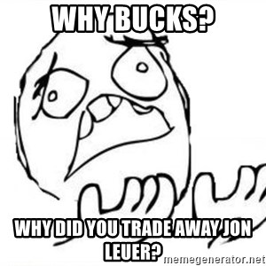 WHY SUFFERING GUY - why bucks? Why did you trade away jon leuer?