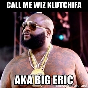 Fat Rick Ross - Call me Wiz Klutchifa AKA BIG ERIC