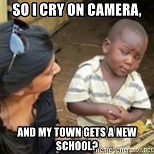 Skeptical african kid  - SO I CRY ON CAMERA,  AND MY TOWN GETS A NEW SCHOOL?
