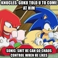 sonic - knucles: goku told u to come at him Sonic: shit he can go chaos control when he likes